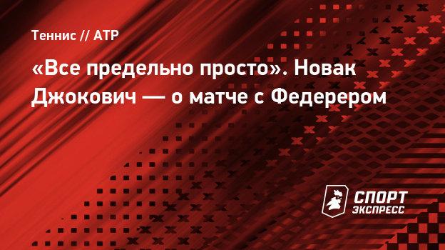 «Все предельно просто». Новак Джокович— оматче сФедерером