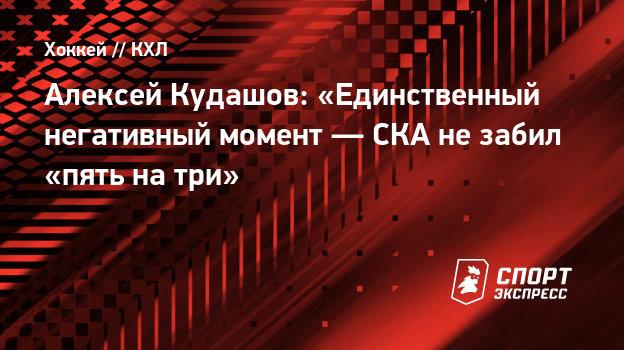 Алексей Кудашов: «Единственный негативный момент—  СКА незабил «пять натри»