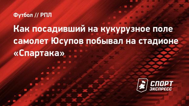 Как посадивший накукурузное поле самолет Юсупов побывал настадионе «Спартака»