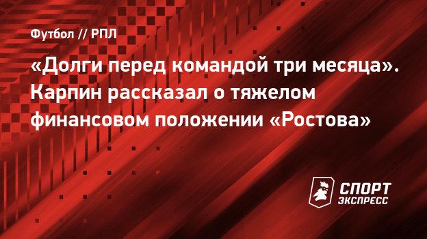 «Долги перед командой три месяца». Карпин рассказал отяжелом финансовом положении «Ростова»