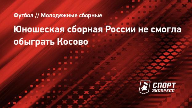 Юношеская сборная России несмогла обыграть Косово