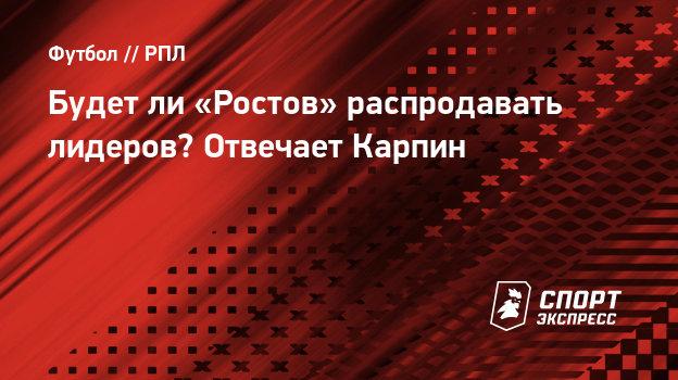 Будетли «Ростов» распродавать лидеров? Отвечает Карпин
