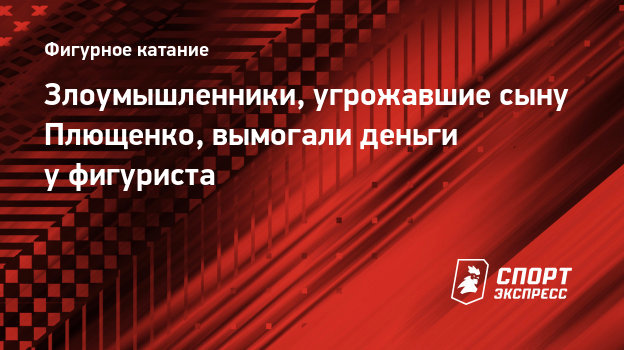 Злоумышленники, угрожавшие сыну Плющенко, вымогали деньги уфигуриста