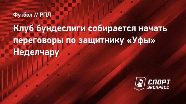 Клуб бундеслиги собирается начать переговоры позащитнику «Уфы» Неделчару