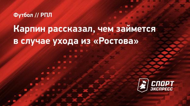 Карпин рассказал, чем займется вслучае ухода из «Ростова»