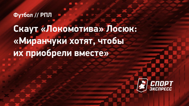 Скаут «Локомотива» Лосюк: «Миранчуки хотят, чтобы ихприобрели вместе»