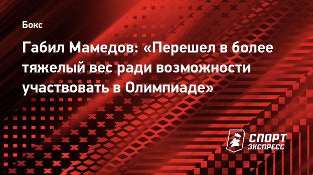 Габил Мамедов: «Перешел вболее тяжелый вес ради возможности участвовать вОлимпиаде»
