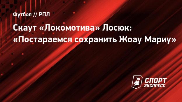 Скаут «Локомотива» Лосюк: «Постараемся сохранить Жоау Мариу»
