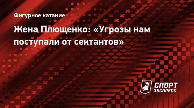 Жена Плющенко: «Угрозы нам поступали отсектантов»