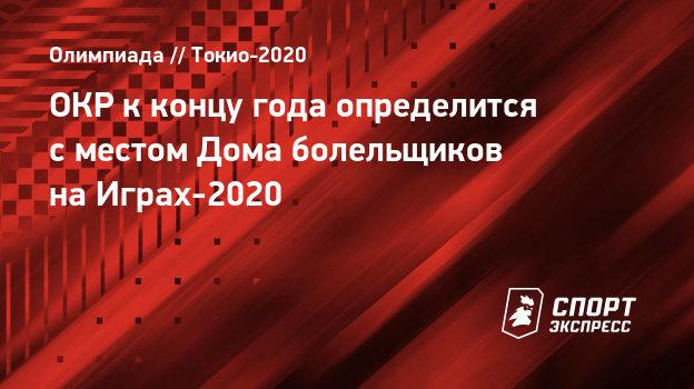 ОКР кконцу года определится сместом Дома болельщиков наИграх-2020