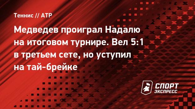 Медведев проиграл Надалю наитоговом турнире. Вел 5:1 втретьем сете, ноуступил натай-брейке