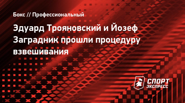 Эдуард Трояновский иЙозеф Заградник прошли процедуру взвешивания