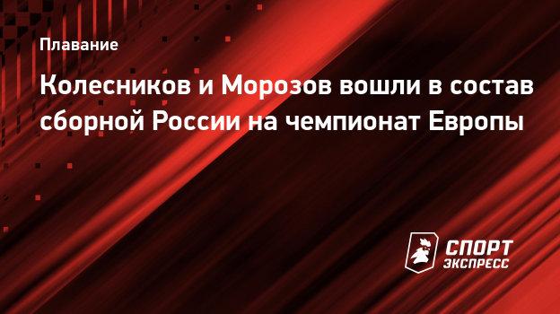 Колесников иМорозов вошли всостав сборной России начемпионат Европы