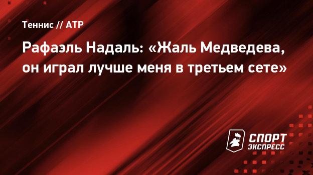 Рафаэль Надаль: «Жаль Медведева, ониграл лучше меня втретьем сете»