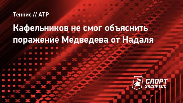 Кафельников несмог объяснить поражение Медведева отНадаля