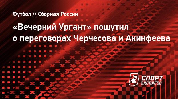 «Вечерний Ургант» пошутил опереговорах Черчесова иАкинфеева