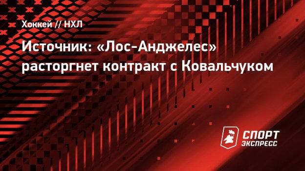 Источник: «Лос-Анджелес» расторгнет контракт сКовальчуком