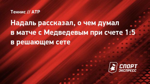 Надаль рассказал, очем думал вматче сМедведевым при счете 1:5 врешающем сете
