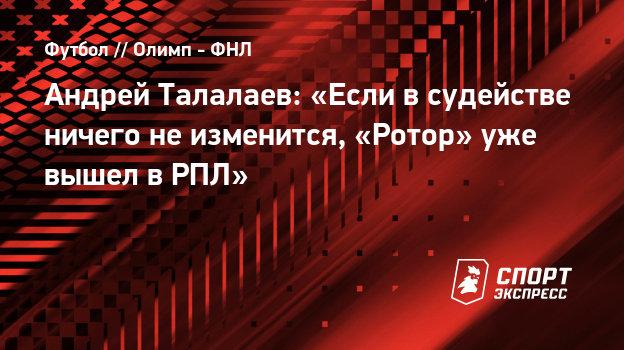 Андрей Талалаев: «Если всудействе ничего неизменится, «Ротор» уже вышел вРПЛ»