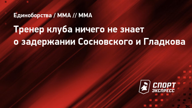 Тренер клуба ничего незнает озадержании Сосновского иГладкова