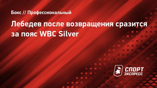 Лебедев после возвращения сразится запояс WBC Silver