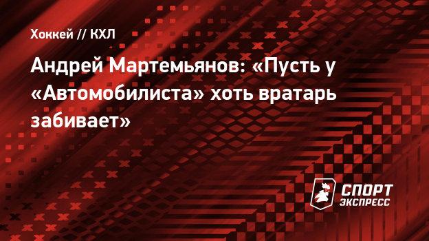 Андрей Мартемьянов: «Пусть у «Автомобилиста» хоть вратарь забивает»
