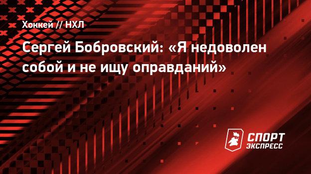 Сергей Бобровский: «Янедоволен собой инеищу оправданий»