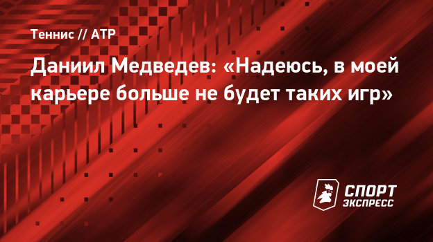 Даниил Медведев: «Надеюсь, вмоей карьере больше небудет таких игр»