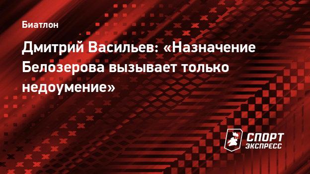 Дмитрий Васильев: «Назначение Белозерова вызывает только недоумение»