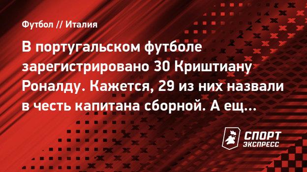 Впортугальском футболе зарегистрировано 30 Криштиану Роналду. Кажется, 29 изних назвали вчесть капитана сборной. Аеще один— онсам