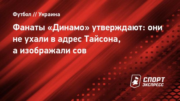 Фанаты «Динамо» утверждают: они неухали вадрес Тайсона, аизображали сов
