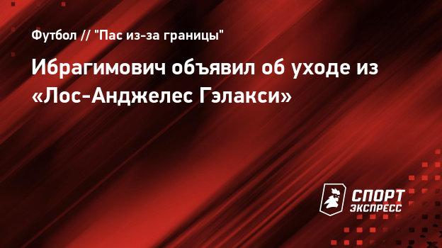 Ибрагимович объявил обуходе из «Лос-Анджелес Гэлакси»