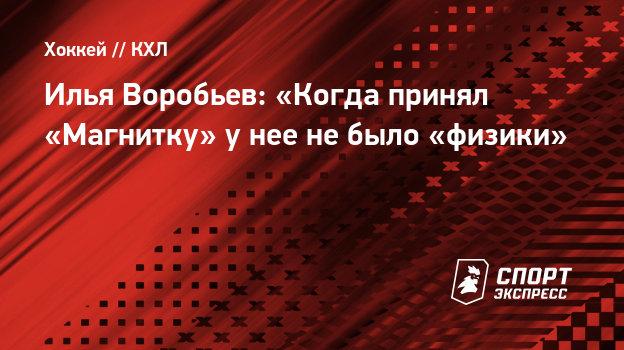 Илья Воробьев: «Когда принял «Магнитку» унее небыло «физики»