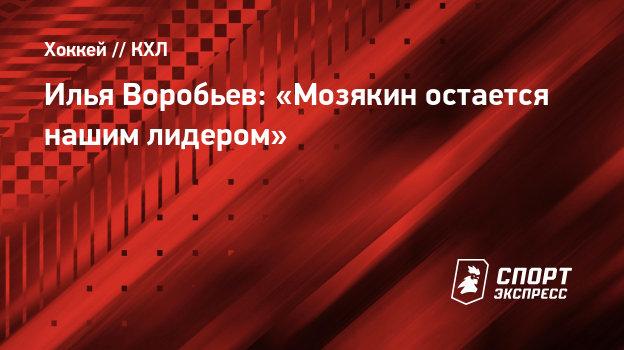 Илья Воробьев: «Мозякин остается нашим лидером»