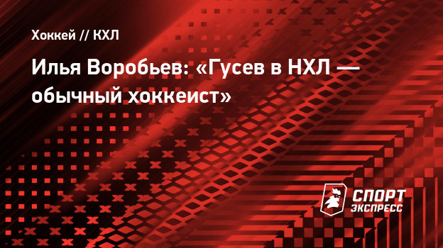 Илья Воробьев: «Гусев вНХЛ— обычный хоккеист»