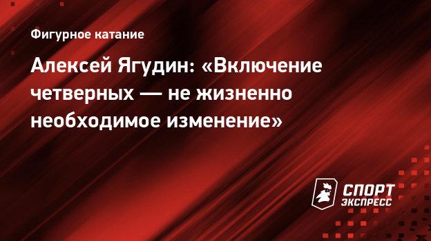 Алексей Ягудин: «Включение четверных— нежизненно необходимое изменение»