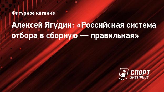 Алексей Ягудин: «Российская система отбора всборную— правильная»