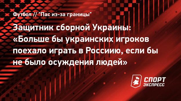 Защитник сборной Украины: «Большебы украинских игроков поехало играть вРоссиию, еслибы небыло осуждения людей»