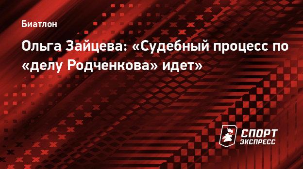 Ольга Зайцева: «Судебный процесс по «делу Родченкова» идет»