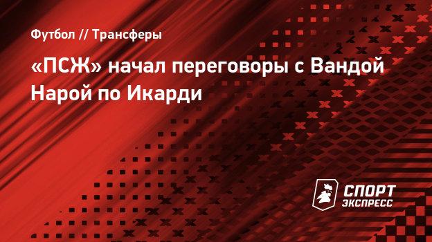 «ПСЖ» начал переговоры сВандой Нарой поИкарди