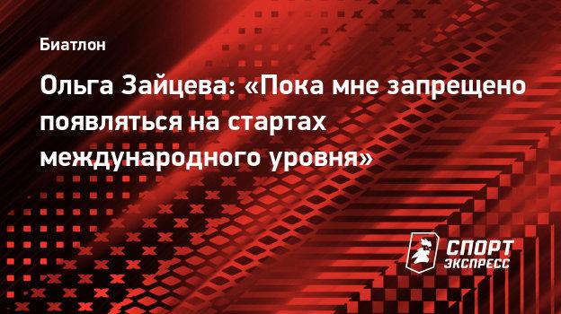 Ольга Зайцева: «Пока мне запрещено появляться настартах международного уровня»