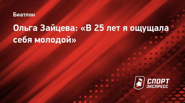 Ольга Зайцева: «В25 лет яощущала себя молодой»