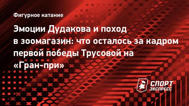Эмоции Дудакова ипоход взоомагазин: что осталось закадром первой победы Трусовой на «Гран-при»