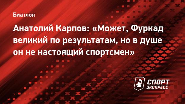 Анатолий Карпов: «Может, Фуркад великий порезультатам, новдуше онненастоящий спортсмен»