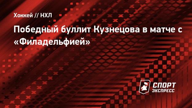 Победный буллит Кузнецова вматче с «Филадельфией»
