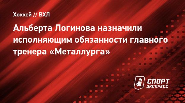 Альберта Логинова назначили исполняющим обязанности главного тренера «Металлурга»