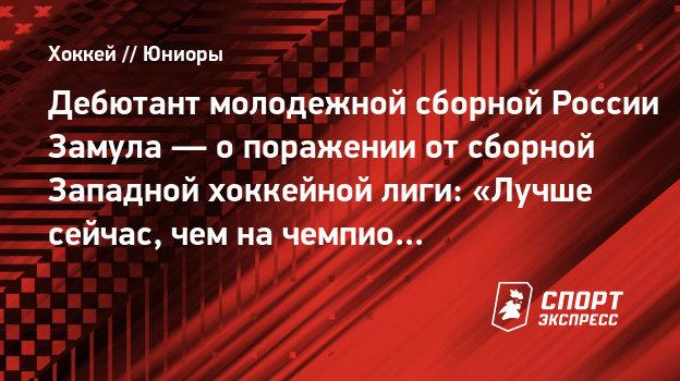Дебютант молодежной сборной России Замула— опоражении отсборной Западной хоккейной лиги: «Лучше сейчас, чем начемпионате мира»