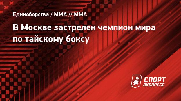 ВМоскве застрелен чемпион мира потайскому боксу
