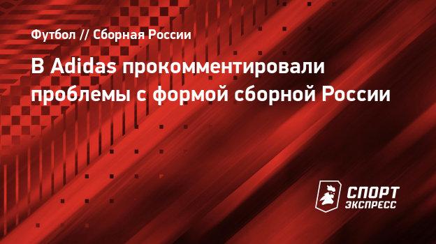 ВAdidas прокомментировали проблемы сформой сборной России