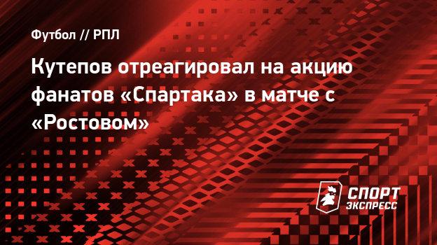 Кутепов отреагировал наакцию фанатов «Спартака» вматче с «Ростовом»